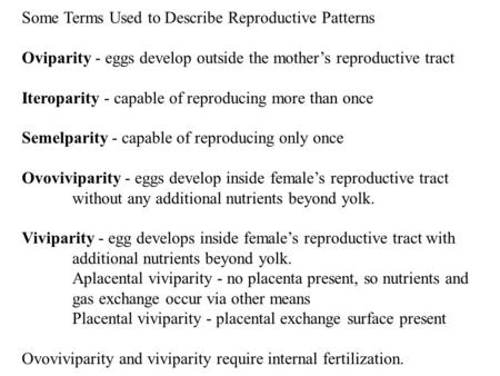 Some Terms Used to Describe Reproductive Patterns Oviparity - eggs develop outside the mother's reproductive tract Iteroparity - capable of reproducing.