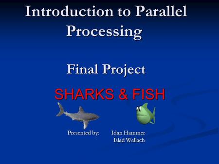 Introduction to Parallel Processing Final Project SHARKS & FISH Presented by: Idan Hammer Elad Wallach Elad Wallach.