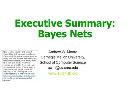 Executive Summary: Bayes Nets Andrew W. Moore Carnegie Mellon University, School of Computer Science  Note to other teachers.