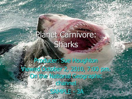 Planet Carnivore: Sharks Producer: Sue Houghton Viewed October 2, 2010, 7:00 pm. On the National Geographic channel SAMPLE - 3A SAMPLE - 3A.