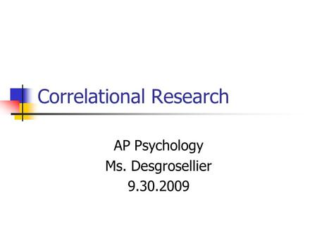 Correlational Research AP Psychology Ms. Desgrosellier 9.30.2009.