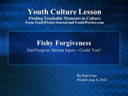 Youth Culture Lesson Finding Teachable Moments in Culture From YouthWorker Journal and YouthWorker.com Fishy Forgiveness Girl Forgives Serious Injury—Could.