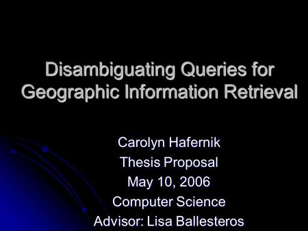 Disambiguating Queries for Geographic Information Retrieval Carolyn Hafernik Thesis Proposal May 10, 2006 Computer Science Advisor: Lisa Ballesteros.