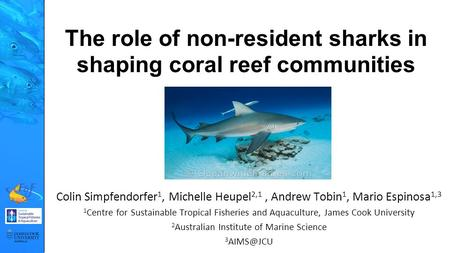 The role of non-resident sharks in shaping coral reef communities Colin Simpfendorfer 1, Michelle Heupel 2,1, Andrew Tobin 1, Mario Espinosa 1,3 1 Centre.