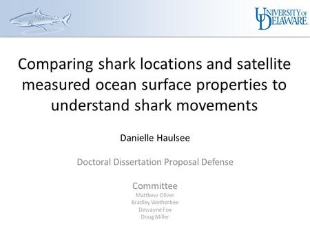Comparing shark locations and satellite measured ocean surface properties to understand shark movements Danielle Haulsee Doctoral Dissertation Proposal.