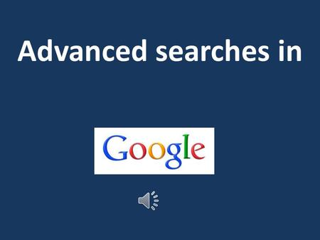Advanced searches in To find the Google Advanced search Google advanced search Type these words into Google search bar.