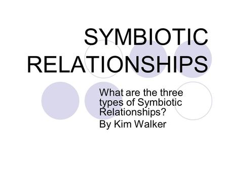 SYMBIOTIC RELATIONSHIPS What are the three types of Symbiotic Relationships? By Kim Walker.