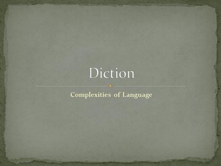 Complexities of Language. Even the most basic elements of language are in fact very complex. Diction (word choice) is one of these basic ingredients.