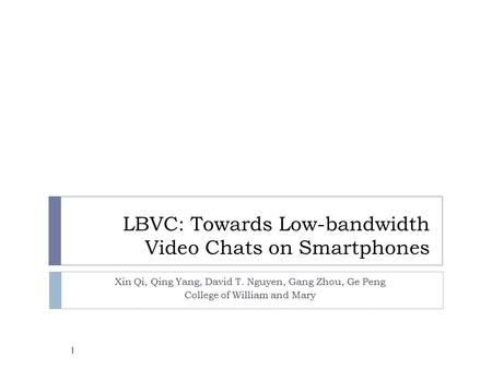LBVC: Towards Low-bandwidth Video Chats on Smartphones Xin Qi, Qing Yang, David T. Nguyen, Gang Zhou, Ge Peng College of William and Mary 1.