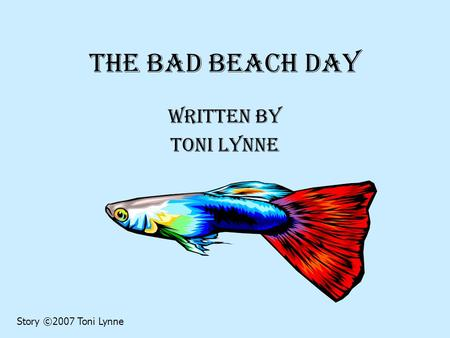 The Bad Beach Day Written by Toni Lynne Story ©2007 Toni Lynne.