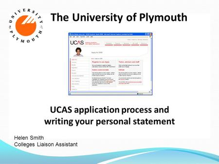 The University of Plymouth UCAS application process and writing your personal statement Helen Smith Colleges Liaison Assistant.