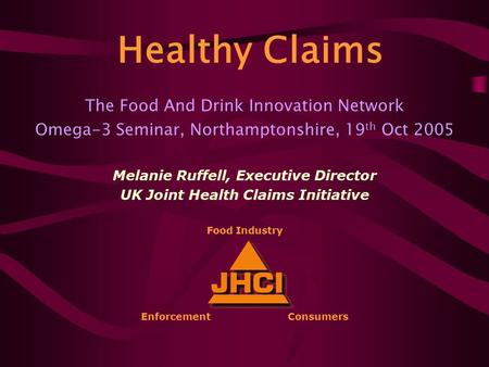 The Food And Drink Innovation Network Omega-3 Seminar, Northamptonshire, 19 th Oct 2005 Melanie Ruffell, Executive Director UK Joint Health Claims Initiative.