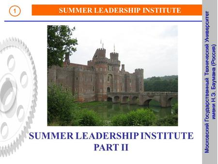 SUMMER LEADERSHIP INSTITUTE Russia, Bauman Moscow State Technical UNiversity 1 SUMMER LEADERSHIP INSTITUTE PART II Московский Государственный Технический.