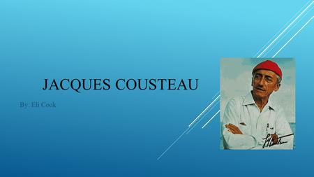 Jacques Cousteau By: Eli Cook.