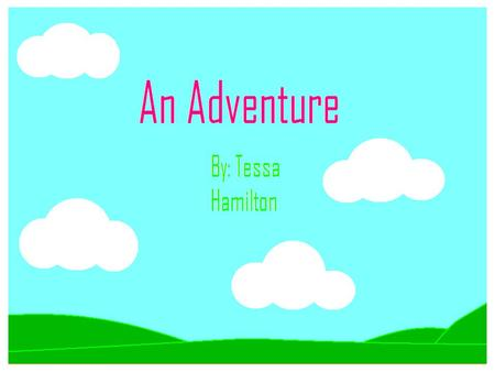 An Adventure By: Tessa Hamilton. AUTHOR: TESSA HAMILTON ILLUSTRATOR: TESSA HAMILTON PUBLISHER: WOLF GIRL PUBLISHING An Adventure.