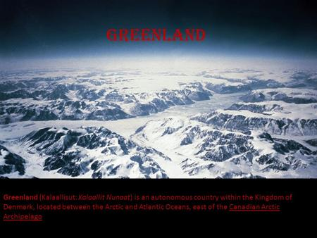 greenland Greenland (Kalaallisut: Kalaallit Nunaat) is an autonomous country within the Kingdom of Denmark, located between the Arctic and Atlantic Oceans,