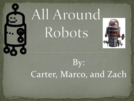 By: Carter, Marco, and Zach. Did you know robots came in all shapes, sizes and colors? They are all made for different purposes. In this presentation,