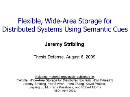 Flexible, Wide-Area Storage for Distributed Systems Using Semantic Cues Jeremy Stribling Thesis Defense, August 6, 2009 Including material previously published.