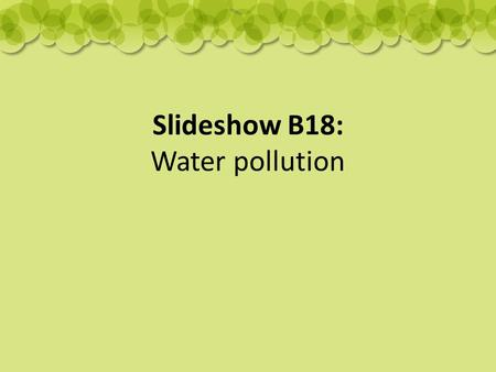 Slideshow B18: Water pollution. Causes of water pollution: rubbish being dumped into rivers and oceans sewage and waste water chemicals from industries.