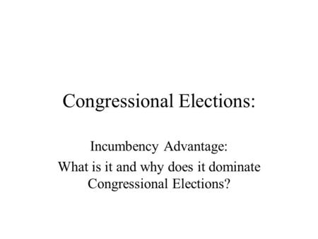 Congressional Elections: Incumbency Advantage: What is it and why does it dominate Congressional Elections?