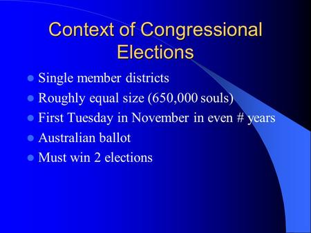 Context of Congressional Elections Single member districts Roughly equal size (650,000 souls) First Tuesday in November in even # years Australian ballot.