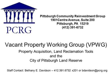 Vacant Property Working Group (VPWG) Pittsburgh Community Reinvestment Group 1901Centre Avenue, Suite 200 Pittsburgh, PA 15219 (412) 391-6732 Staff Contact: