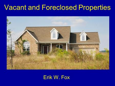 Vacant and Foreclosed Properties Erik W. Fox. Foreclosed v. Abandoned Foreclosed property –There is an actual owner –Responsible for upkeep, maintenance.