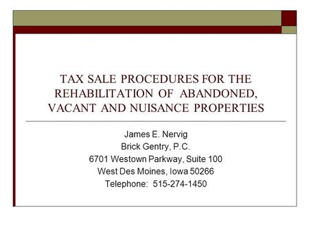 TAX SALE PROCEDURES FOR THE REHABILITATION OF ABANDONED, VACANT AND NUISANCE PROPERTIES James E. Nervig Brick Gentry, P.C. 6701 Westown Parkway, Suite.