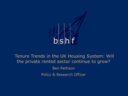 Tenure Trends in the UK Housing System: Will the private rented sector continue to grow? Ben Pattison Policy & Research Officer.