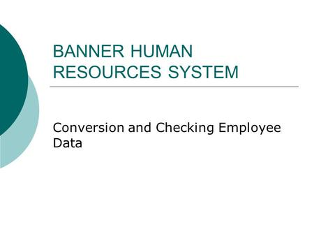 BANNER HUMAN RESOURCES SYSTEM Conversion and Checking Employee Data.