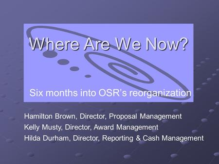 Where Are We Now? Six months into OSR's reorganization Hamilton Brown, Director, Proposal Management Kelly Musty, Director, Award Management Hilda Durham,