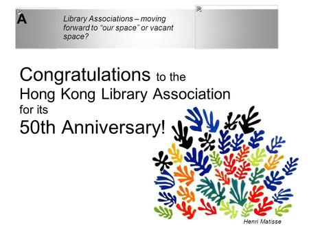 "A Congratulations to the Hong Kong Library Association for its 50th Anniversary! Library Associations – moving forward to ""our space"" or vacant space?"
