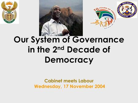 Our System of Governance in the 2 nd Decade of Democracy Our System of Governance in the 2 nd Decade of Democracy Cabinet meets Labour Wednesday, 17 November.