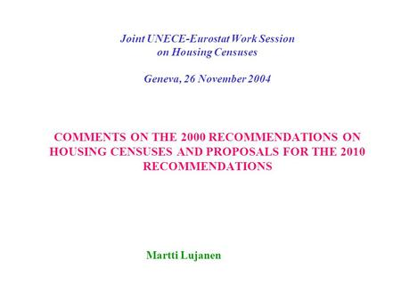 Joint UNECE-Eurostat Work Session on Housing Censuses Geneva, 26 November 2004 COMMENTS ON THE 2000 RECOMMENDATIONS ON HOUSING CENSUSES AND PROPOSALS FOR.