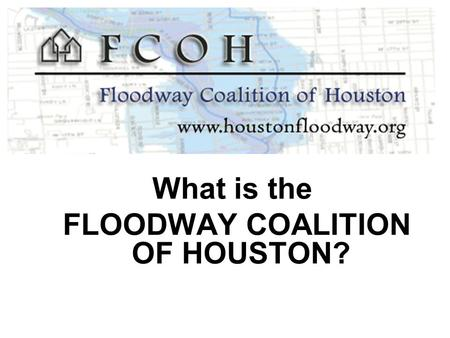 What is the FLOODWAY COALITION OF HOUSTON?. Chapter 19 The City of Houston Flood Plain Ordinance The effect of 19-43 on property rights.