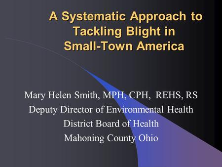 A Systematic Approach to Tackling Blight in Small-Town America A Systematic Approach to Tackling Blight in Small-Town America Mary Helen Smith, MPH, CPH,