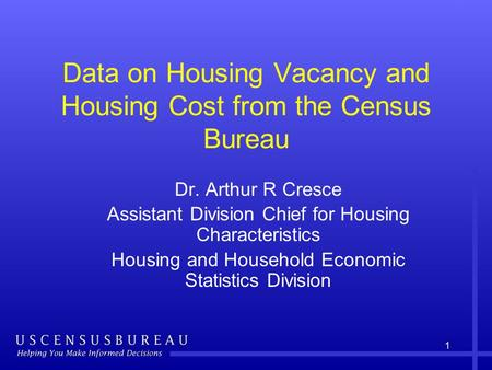 1 Data on Housing Vacancy and Housing Cost from the Census Bureau Dr. Arthur R Cresce Assistant Division Chief for Housing Characteristics Housing and.