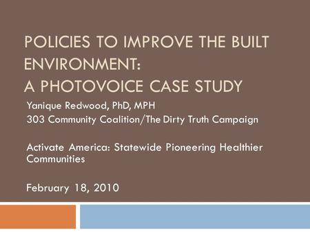 POLICIES TO IMPROVE THE BUILT ENVIRONMENT: A PHOTOVOICE CASE STUDY Yanique Redwood, PhD, MPH 303 Community Coalition/The Dirty Truth Campaign Activate.