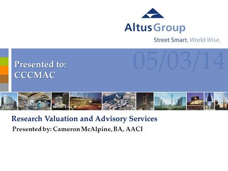 1 05/03/14 Presented to: CCCMAC Presented to: CCCMAC Research Valuation and Advisory Services Presented by: Cameron McAlpine, BA, AACI.