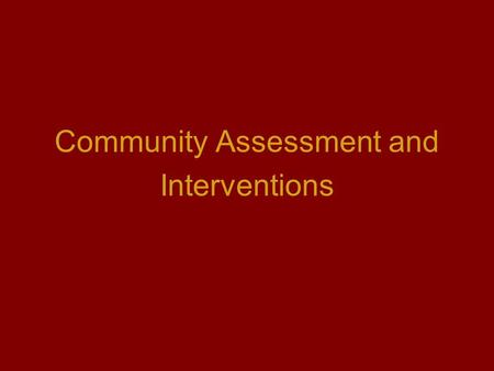 Community Assessment and Interventions. Community is: A group of people identified by shared interest or characteristics May involve a geographic location,