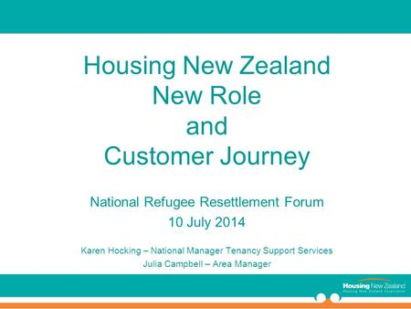 Housing New Zealand New Role and Customer Journey National Refugee Resettlement Forum 10 July 2014 Karen Hocking – National Manager Tenancy Support Services.