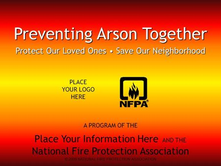 A PROGRAM OF THE Place Your Information Here AND THE National Fire Protection Association Preventing Arson Together Protect Our Loved Ones Save Our Neighborhood.