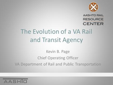 The Evolution of a VA Rail and Transit Agency Kevin B. Page Chief Operating Officer VA Department of Rail and Public Transportation.