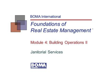 Foundations of Real Estate Management BOMA International Module 4: Building Operations II Janitorial Services ®