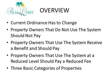 OVERVIEW Current Ordinance Has to Change Property Owners That Do Not Use The System Should Not Pay Property Owners That Use The System Receive a Benefit.