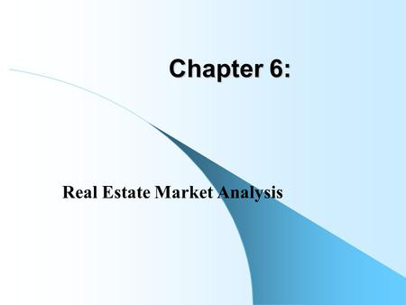 "Chapter 6: Real Estate Market Analysis. R.E. ""Market Analysis"" is a collection of practical analytical tools and procedures designed to help answer decision."