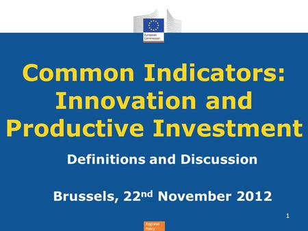 Regional Policy Common Indicators: Innovation and Productive Investment Definitions and Discussion Brussels, 22 nd November 2012 1.