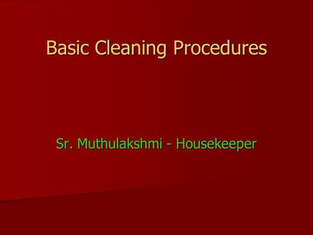 Basic Cleaning Procedures Sr. Muthulakshmi - Housekeeper.