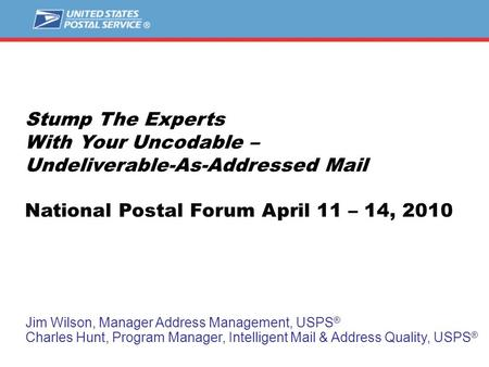 Stump The Experts With Your Uncodable – Undeliverable-As-Addressed Mail National Postal Forum April 11 – 14, 2010 Jim Wilson, Manager Address Management,