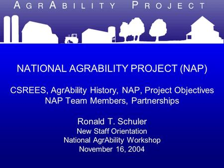 NATIONAL AGRABILITY PROJECT NATIONAL AGRABILITY PROJECT (NAP) CSREES, AgrAbility History, NAP, Project Objectives NAP Team Members, Partnerships Ronald.